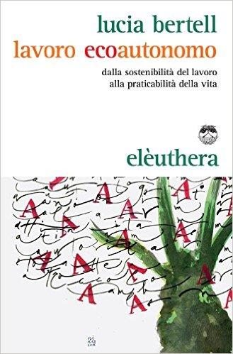 Lavoro ecoautonomo: dalla sostenibilità del lavoro alla praticabilità della vita. Lucia Bertell