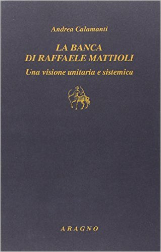 La banca di Raffaele Mattioli: una visione unitaria e sistemica. Andrea Calamanti