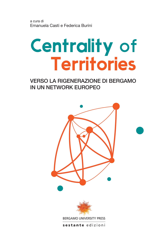 Centrality of territories: verso la rigenerazione di Bergamo in un network europeo. A cura di Emanuela Casti e Federica Burini