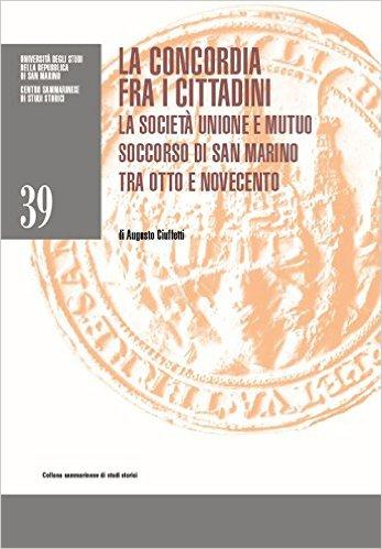 La concordia fra i cittadini: la Società Unione e mutuo soccorso di San Marino tra Otto e Novecento. di Augusto Ciuffetti