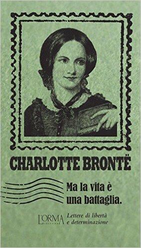 Ma la vita è una battaglia. Lettere di libertà e determinazione. Brontë Charlotte