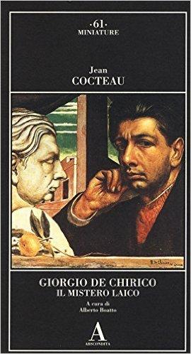 Giorgio De Chirico. Il mistero laico. Cocteau Jean