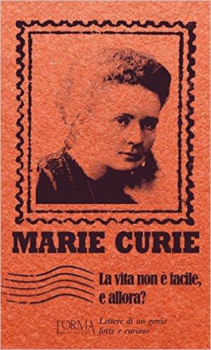 La vita non è facile, e allora? Letttere di un genio forte e curioso. Curie Marie