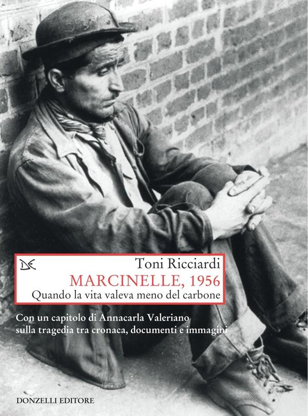 Marcinelle, 1956: quando la vita valeva meno del carbone. Toni Ricciardi ; con un capitolo di Annacarla Valeriano sulla tragedia tra cronaca, documenti e immagini