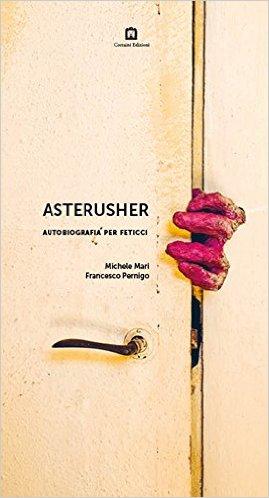 Asterusher. Autobiografia per feticci. Mari Michele, Pernigo Francesco