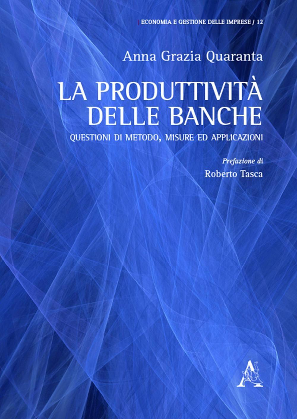 La produttività delle banche: questioni di metodo, misure ed applicazioni. Anna Grazia Quaranta ; prefazione di Roberto Tasca
