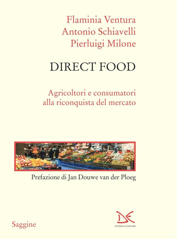 Direct food: agricoltori e consumatori alla riconquista del mercato. Flaminia Ventura, Antonio Schiavelli, Pierluigi Milone ; prefazione di Jan Douwe van der Ploeg