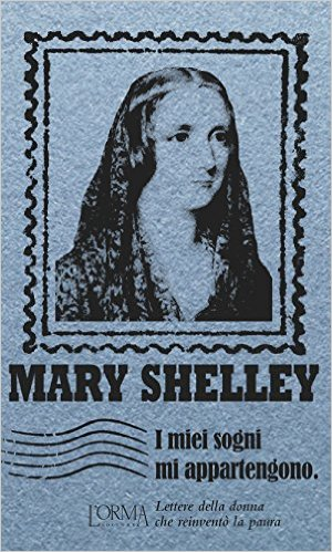 I miei sogni mi appartengono. Lettere della donna che reinventò la paura. Shelley Mary