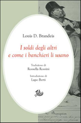 I soldi degli altri e come i banchieri li usano. Louis D. Brandeis ; traduzione di Rossella Rossini ; introduzione di Lapo Berti