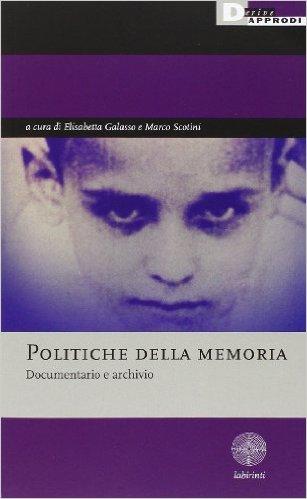 Politiche della memoria. Documentario e archivio. Galasso Elisabetta e Scotini Marco (a cura di)