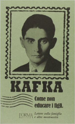 Come non educare i figli. Lettere sulla famiglia e altre mostruosità. Kafka Franz