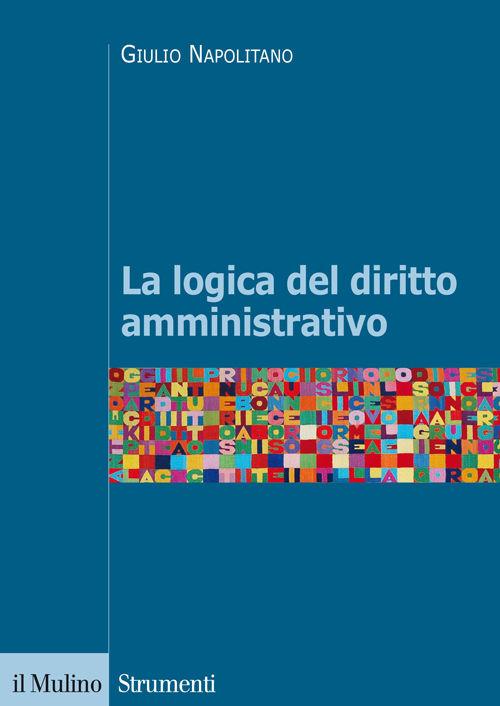 La logica del diritto amministrativo. Giulio Napolitano