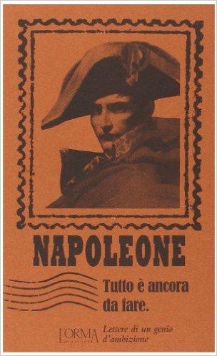 Tutto è ancora da fare. Lettere di un genio d'ambizione. Napoleone