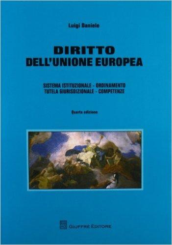 Diritto dell'Unione europea: sistema istituzionale, ordinamento, tutela giurisdizionale, competenze. Luigi Daniele