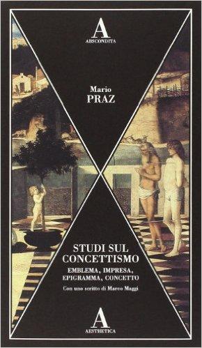 Studi sul concettismo. Emblema, impresa, epigramma, concetto. Praz Mario