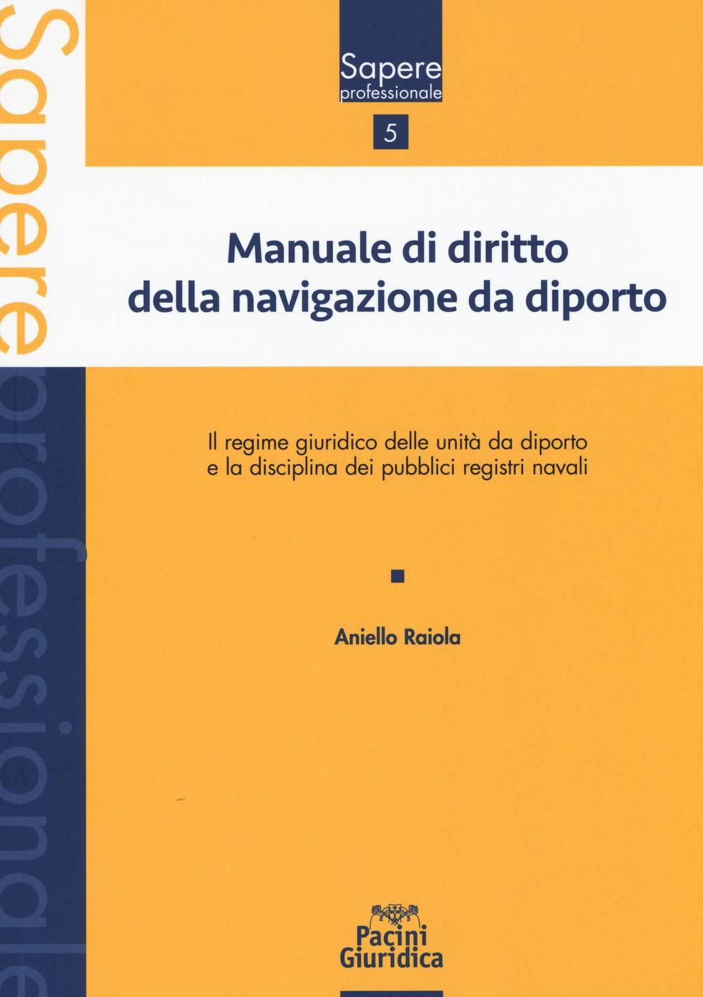 Manuale di diritto della navigazione da diporto: il regime giuridico delle unità da diporto e la disciplina dei pubblici registri navali. Aniello Raiola