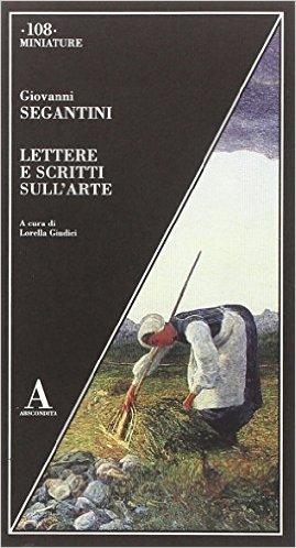 Lettere e scritti sull'arte. Segantini Giovanni