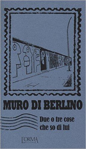 Muro di Berlino. Due o tre cose che so di lui. Trabucchi Eusebio (a cura di)