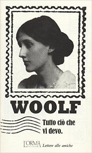 Tutto ciò che devo dire. Lettere alle amiche. Woolf Virginia