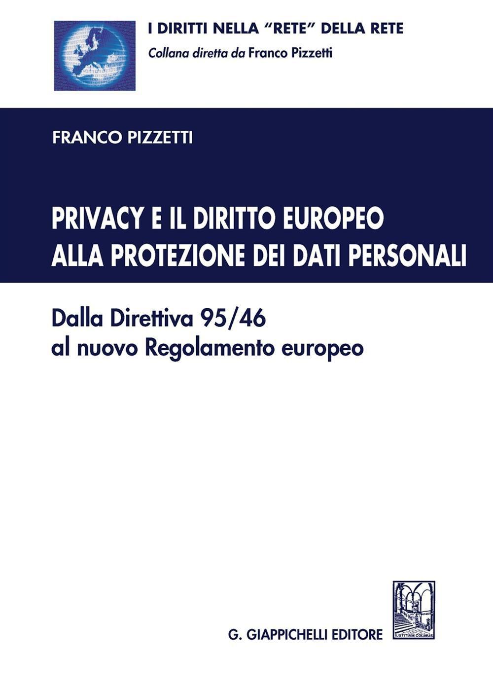 Privacy e il diritto europeo alla protezione dei dati personali: dalla Direttiva 95/46 al nuovo Regolamento europeo. Franco Pizzetti