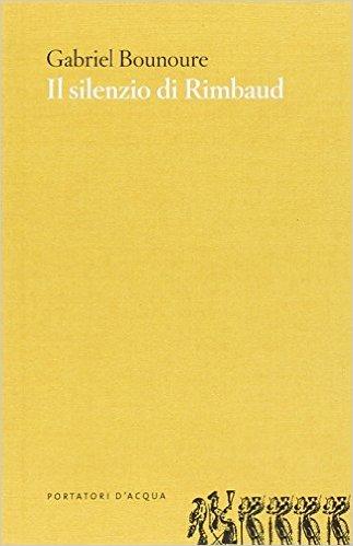 Il silenzio di Rimbaud. Piccolo contributo al mito. Bounoure Gabriel