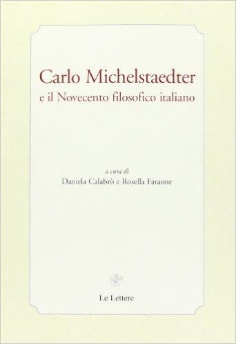 Carlo Michelstaedter e il Novecento filosofico italiano. Calabrò Daniela e Faraone Rossella