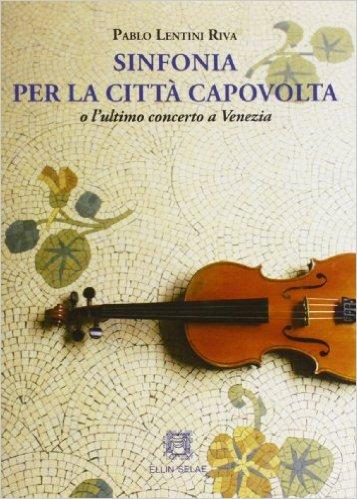 Sinfonia per la città capovolta o l'ultimo concerto a Venezia. Lentini Riva Pablo