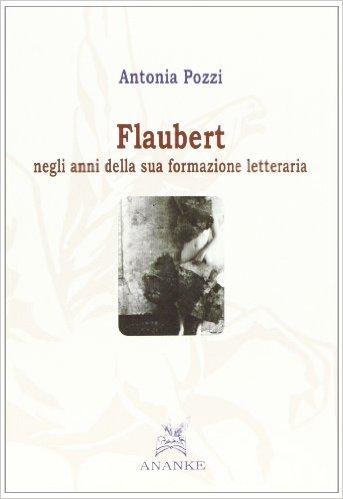 Flaubert negli anni della sua formazione letteraria (1830-1856). Pozzi Antonia