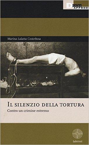 Il silenzio della tortura: contro un crimine estremo. Marina Lalatta Costerbosa