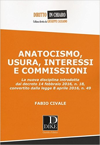 Anatocismo, usura, interessi e commissioni: [la nuova disciplina introdotta dal decreto 14 febbraio 2016, n. 18, convertito dalla legge 8 aprile 2016, n. 49]. Fabio Civale