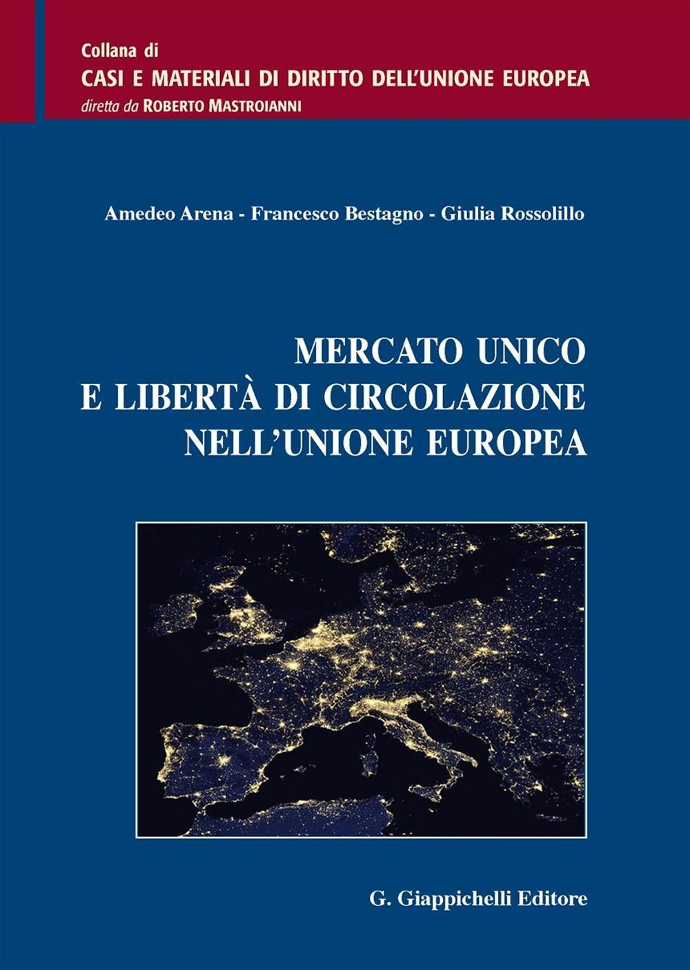 Mercato unico e libertà di circolazione nell'Unione europea. Amedeo Arena, Francesco Bestagno, Giulia Rossolillo