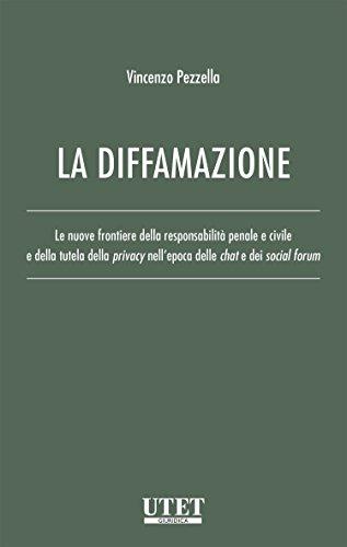 La diffamazione: le nuove frontiere della responsabilit a penale e civile e della tutela della privacy nell'epoca delle chat e dei social forum. Vincenzo Pezzella