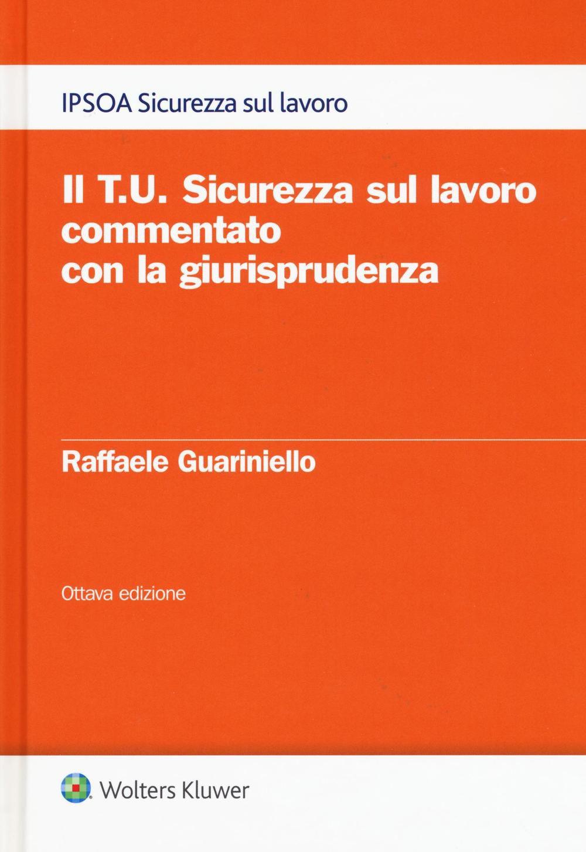Il T.U. sicurezza sul lavoro commentato con la giurisprudenza. Raffaele Guariniello