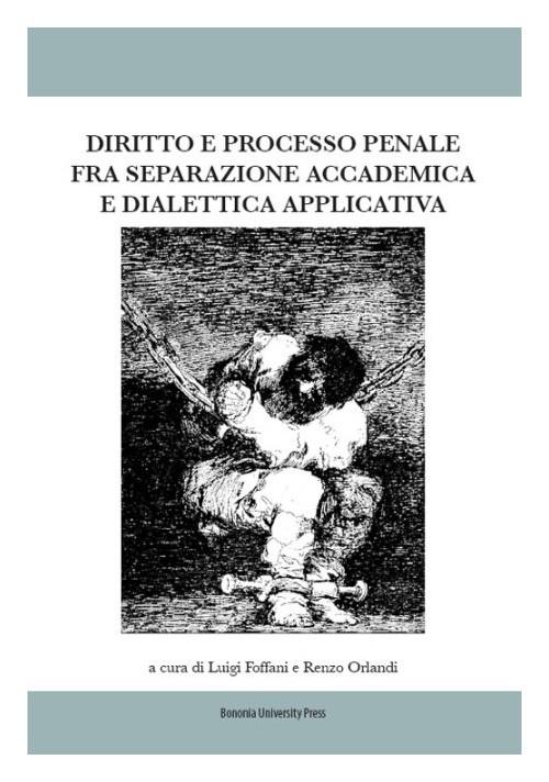 Diritto e processo penale fra separazione accademica e dialettica applicativa. A cura di Luigi Foffani e Renzo Orlandi ; [contributi di: Ennio Amodio, et al.]