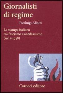 Giornalisti di regime. LA stampa italiana tra fascismo e antifascismo (1922-1948). Allotti Pierluigi