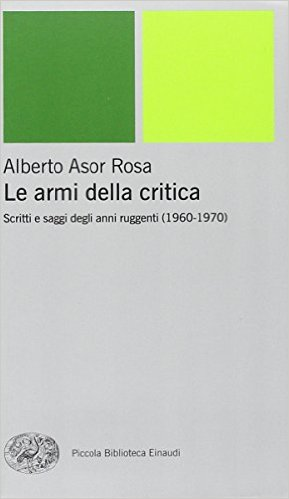Le armi della critica. Scritti e saggi degli anni ruggenti (1960-1970). Asor Rosa Alberto