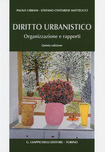 Diritto urbanistico: organizzazione e rapporti. Paolo Urbani, Stefano Civitarese Matteucci