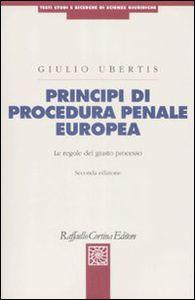Principi di procedura penale europea: le regole del giusto processo. Giulio Ubertis