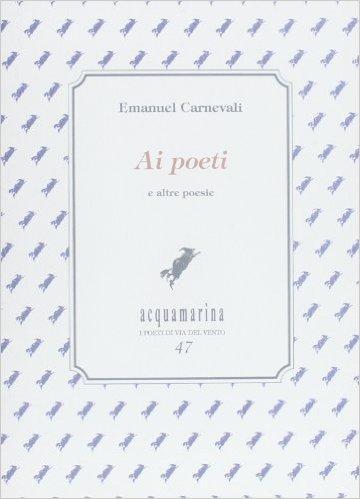 Ai poeti e altre poesie. Carnevali Emanuel