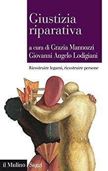 Giustizia riparativa: ricostruire legami, ricostruire persone. A cura di Grazia Mannozzi e Giovanni Angelo Lodigiani