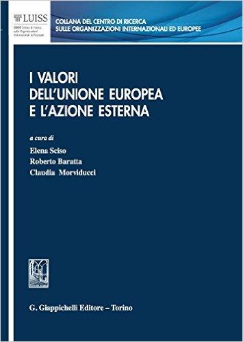 I valori dell'Unione europea e l'azione esterna. A cura di Elena Sciso, Roberto Baratta, Claudia Morviducci