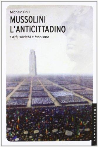 Mussolini l'anticittadino. Città, società e fascismo. Dau Michele