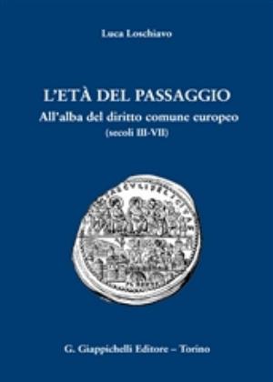 L'età del passaggio: all'alba del diritto comune europeo (secoli 3.-7.). Luca Loschiavo