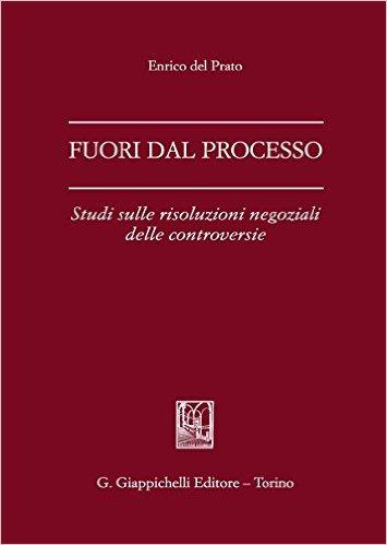Fuori dal processo: studi sulle risoluzioni negoziali delle controversie. Enrico Del Prato