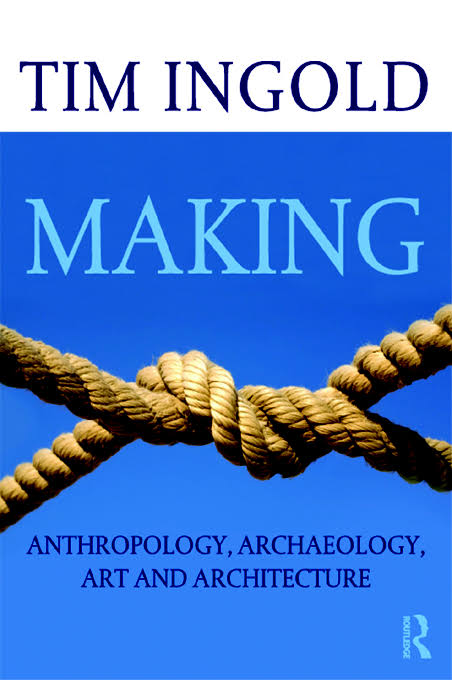 Making: anthropology, archaeology, art and architecture. Tim Ingold
