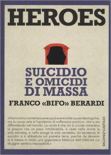 """Heroes: suicidio e omicidi di massa. Franco """"Bifo"""" Berardi"""