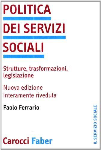 Politica dei servizi sociali: strutture, trasformazioni, legislazione. Paolo Ferrario ; prefazione di Emanuele Ranci Ortigosa