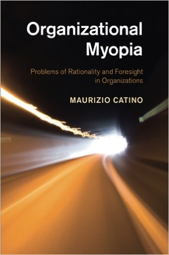 Organizational myopia: problems of rationality and foresight in organizations. Maurizio Catino