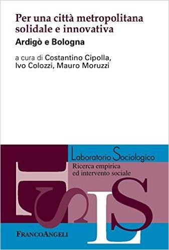 Per una città metropolitana solidale e innovativa: Ardigò e Bologna. A cura di Costantino Cipolla, Ivo Colozzi , Mauro Moruzzi
