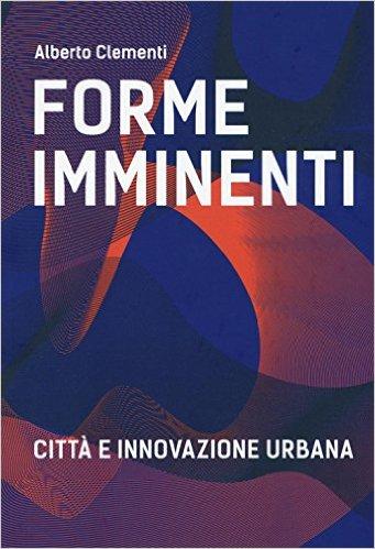 Forme imminenti: città e innovazione urbana. Alberto Clementi